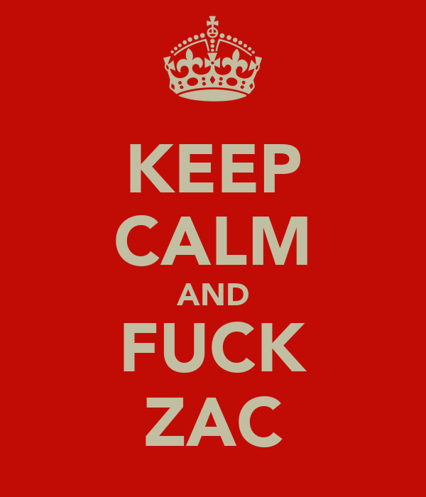 KEEP CALM AND FUCK ZAC