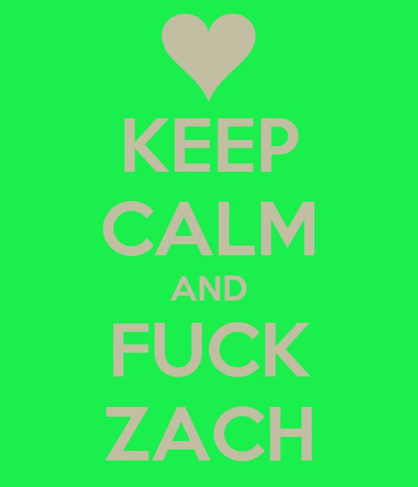 KEEP CALM AND FUCK ZACH