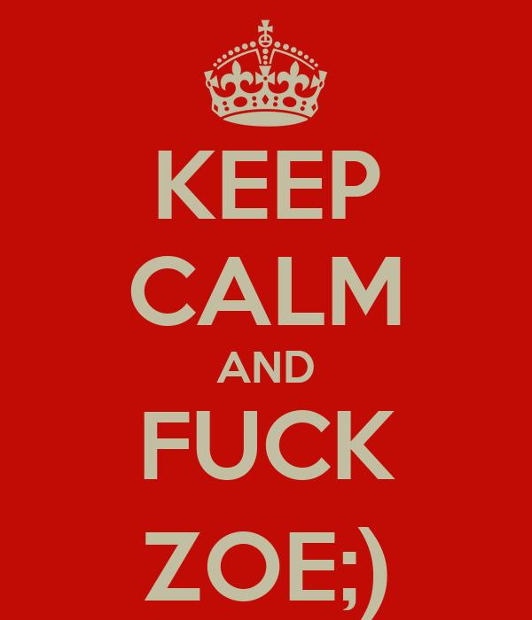 KEEP CALM AND FUCK ZOE;)
