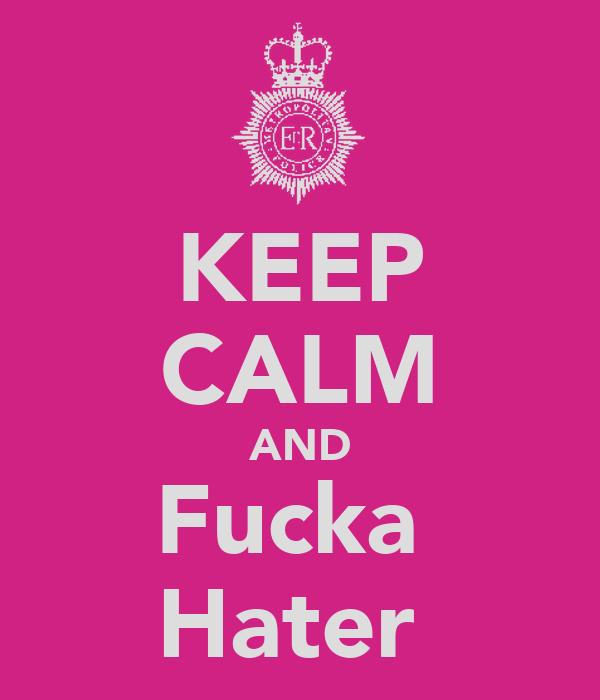 KEEP CALM AND Fucka  Hater