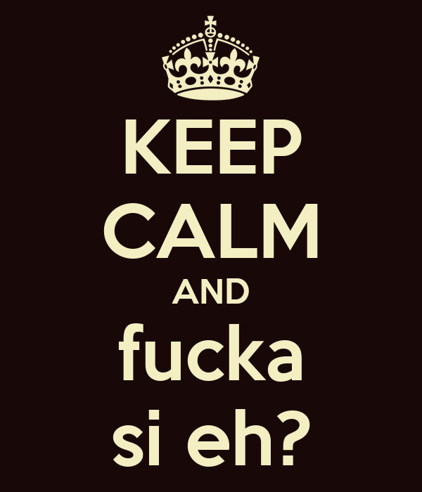 KEEP CALM AND fucka si eh?