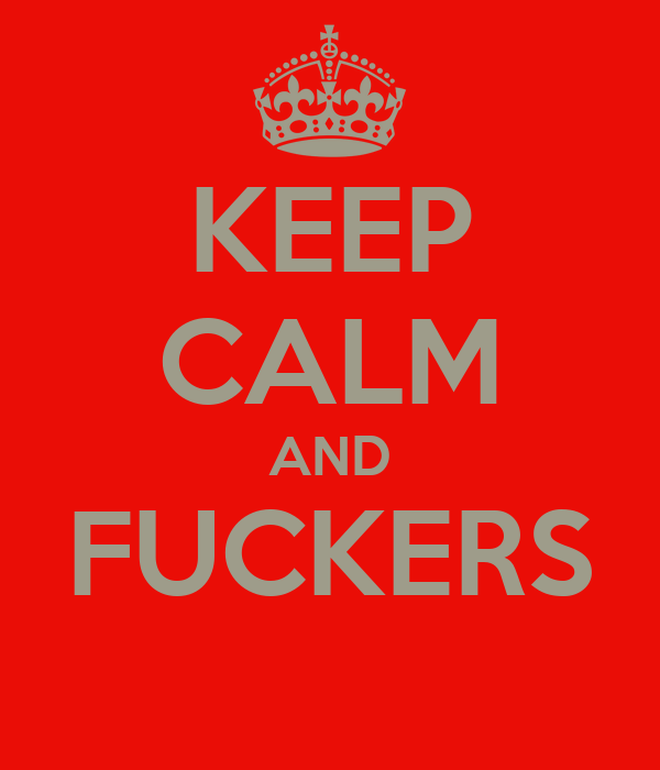 KEEP CALM AND FUCKERS