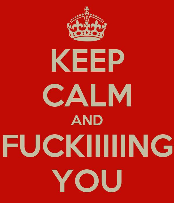 KEEP CALM AND FUCKIIIIING YOU