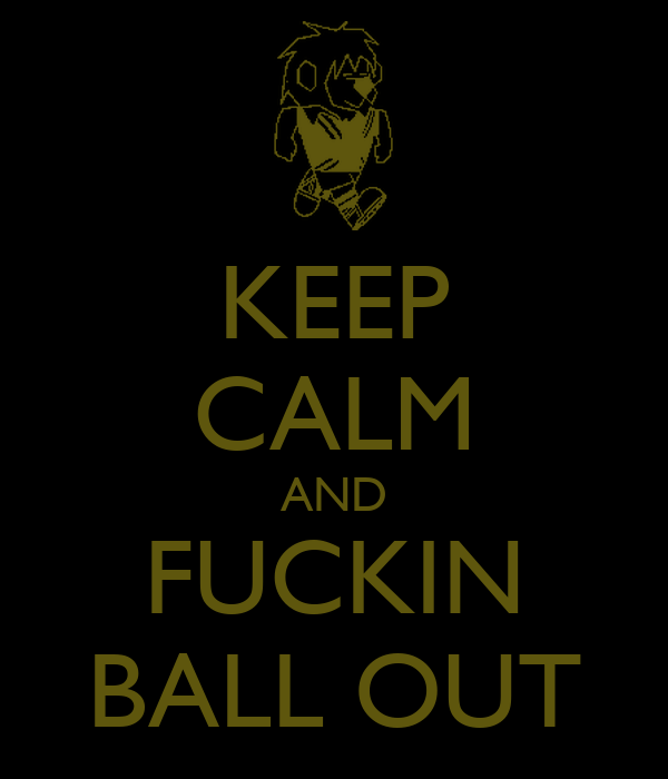 KEEP CALM AND FUCKIN BALL OUT