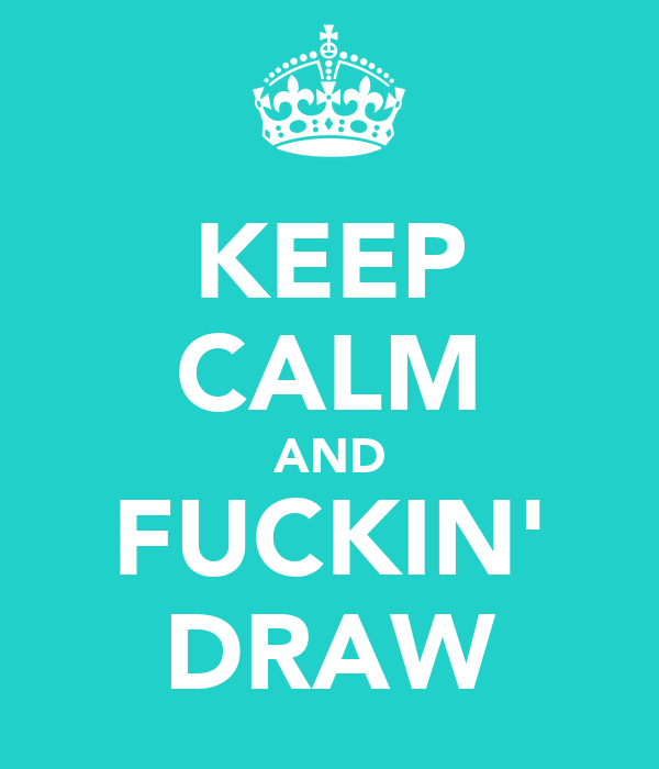 KEEP CALM AND FUCKIN' DRAW