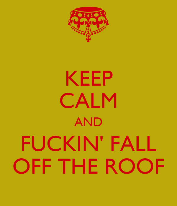 KEEP CALM AND FUCKIN' FALL OFF THE ROOF
