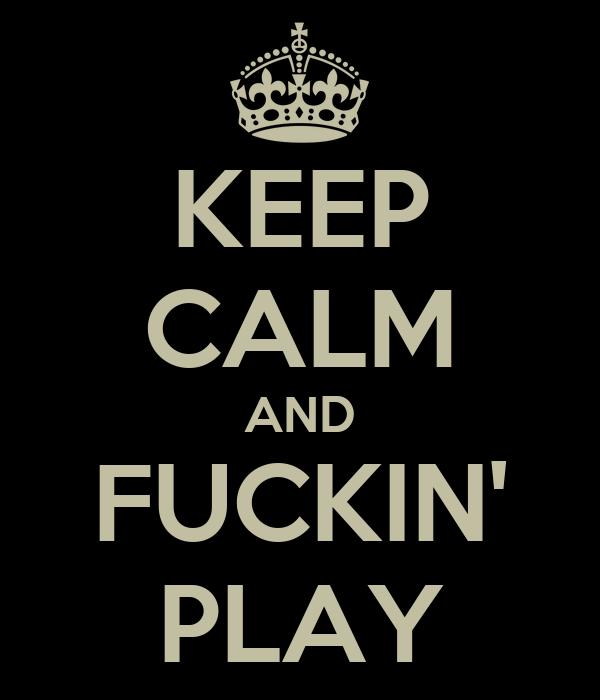 KEEP CALM AND FUCKIN' PLAY