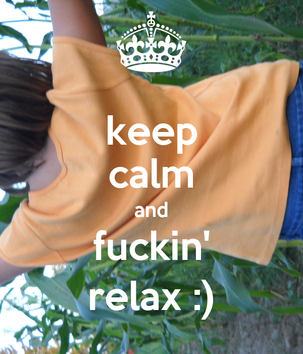 keep calm and fuckin' relax :)