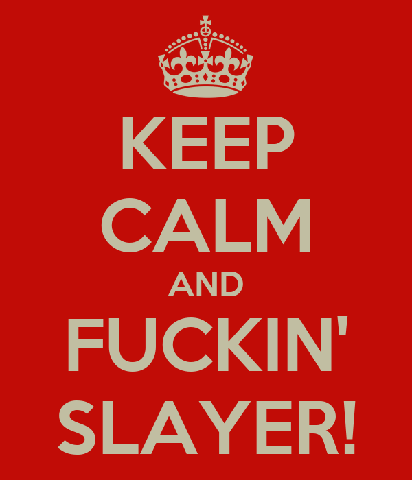 KEEP CALM AND FUCKIN' SLAYER!