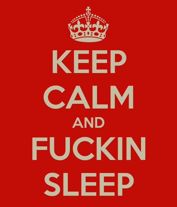 KEEP CALM AND FUCKIN SLEEP
