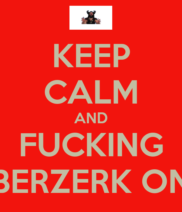 KEEP CALM AND FUCKING BERZERK ON