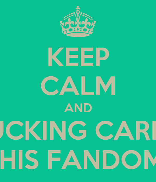 KEEP CALM AND FUCKING CARRY ON BECAUSE THIS FANDOM IS FUCKED UP