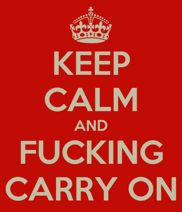 KEEP CALM AND FUCKING CARRY ON