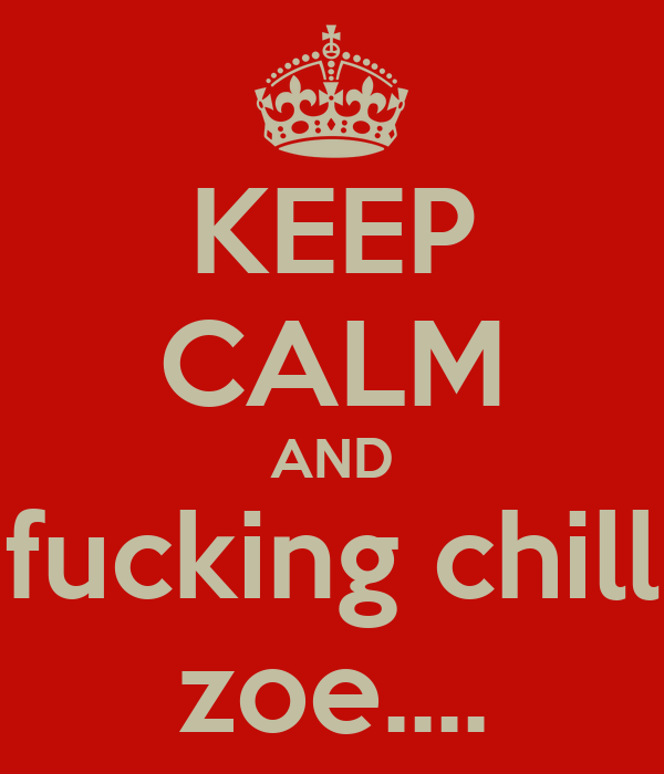 KEEP CALM AND fucking chill zoe....