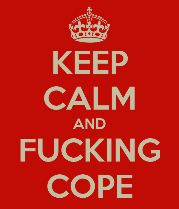 KEEP CALM AND FUCKING COPE
