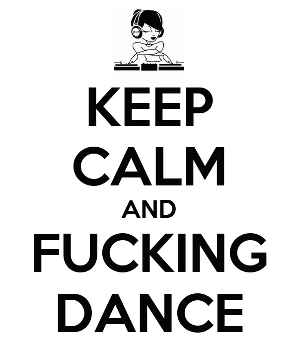 KEEP CALM AND FUCKING DANCE