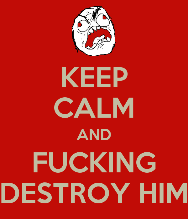 KEEP CALM AND FUCKING DESTROY HIM