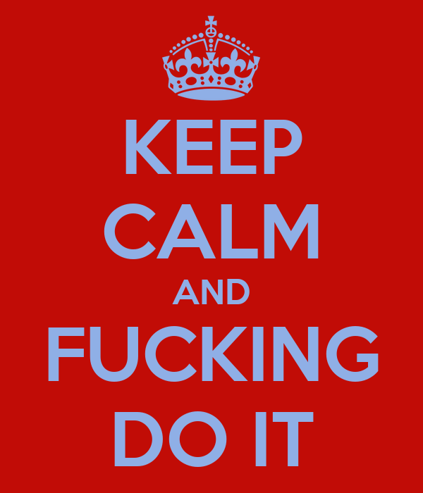 KEEP CALM AND FUCKING DO IT