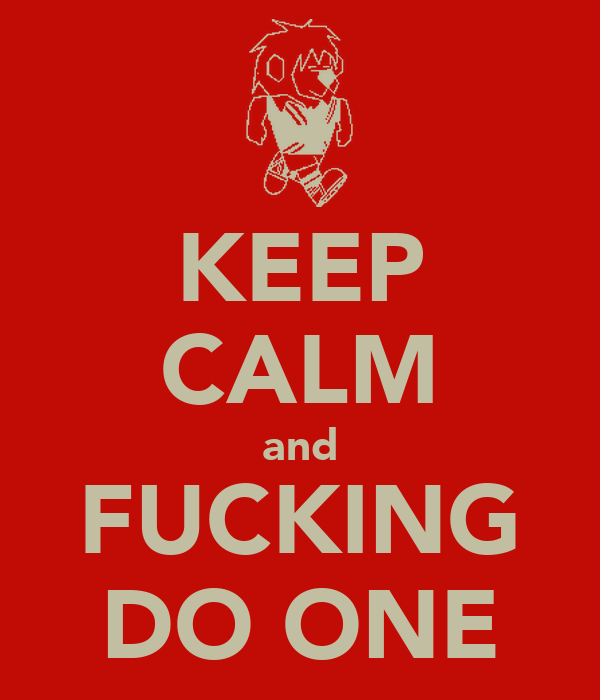 KEEP CALM and FUCKING DO ONE