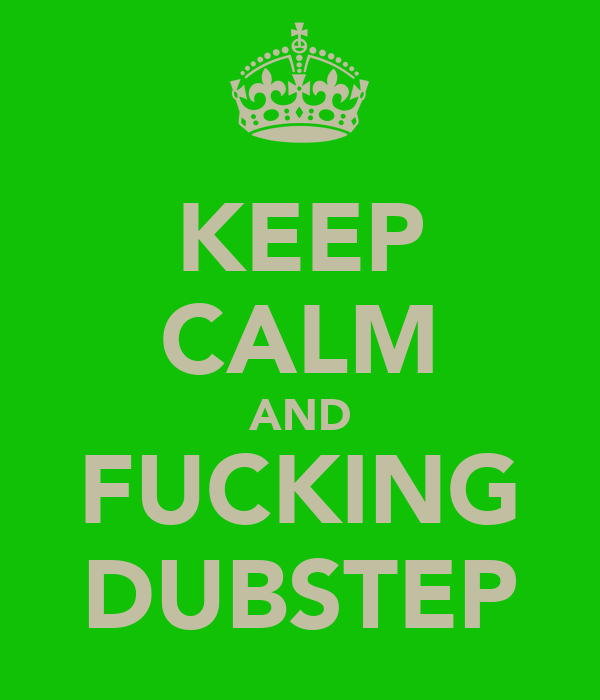 KEEP CALM AND FUCKING DUBSTEP