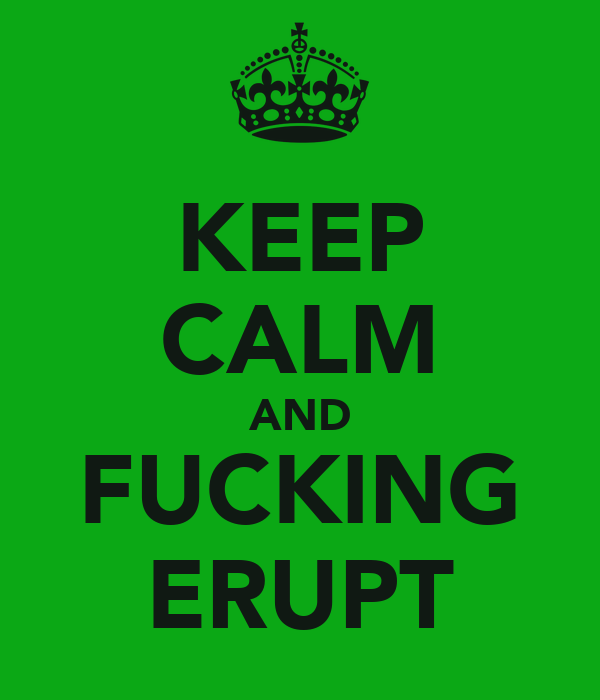 KEEP CALM AND FUCKING ERUPT