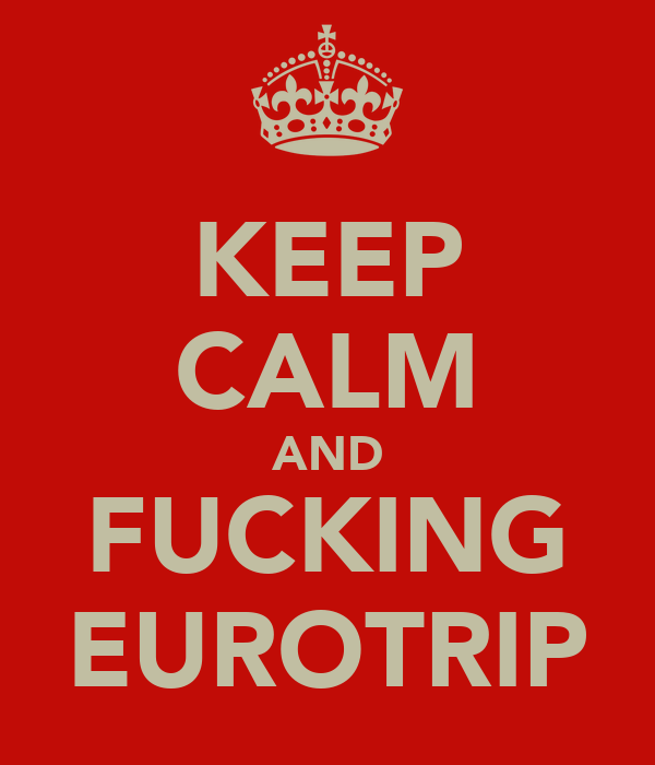 KEEP CALM AND FUCKING EUROTRIP