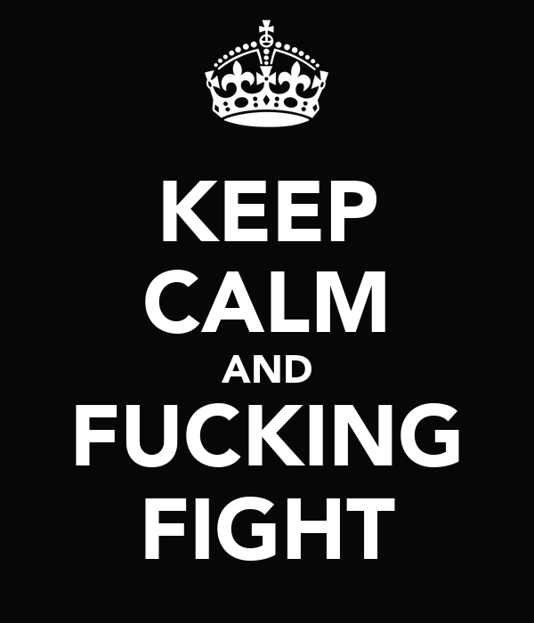 KEEP CALM AND FUCKING FIGHT