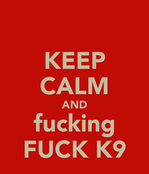 KEEP CALM AND fucking FUCK K9