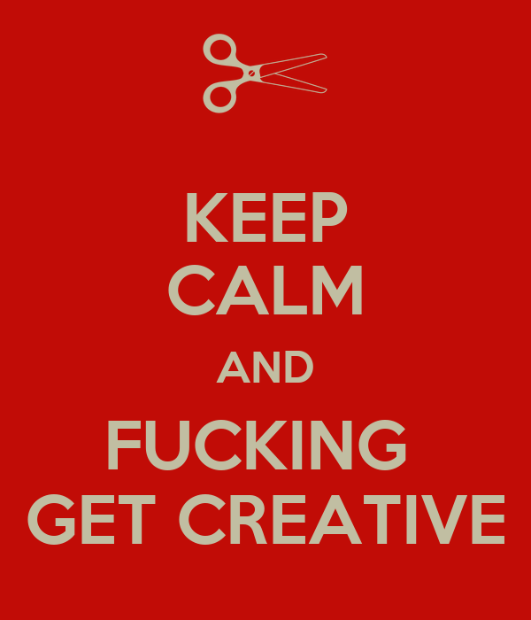 KEEP CALM AND FUCKING  GET CREATIVE