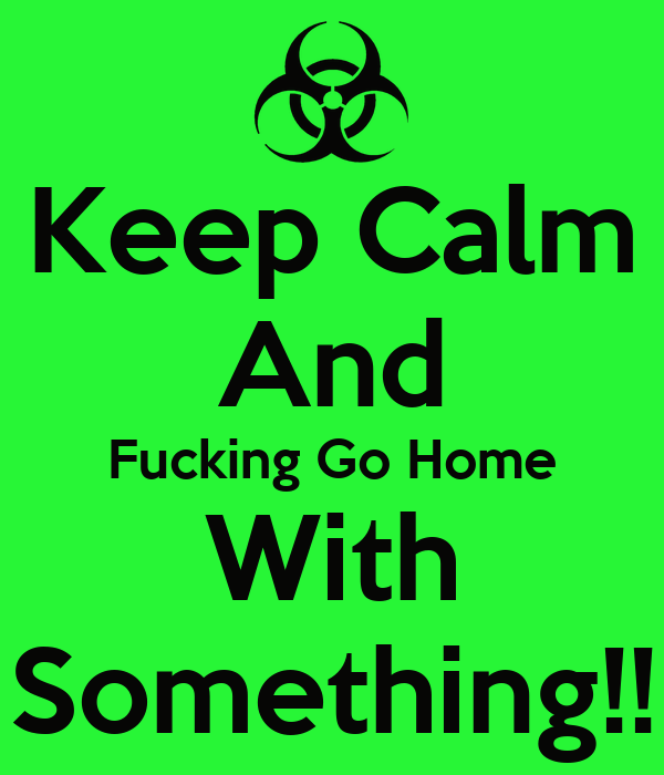 Keep Calm And Fucking Go Home With Something!!