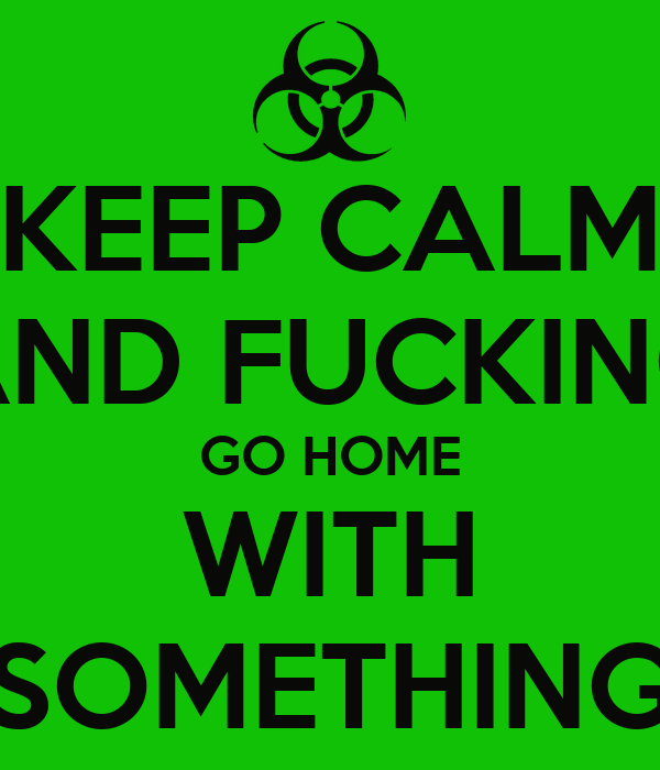 KEEP CALM AND FUCKING GO HOME WITH SOMETHING