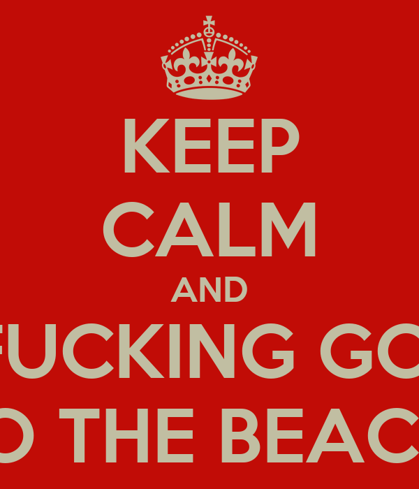KEEP CALM AND FUCKING GO  TO THE BEACH!
