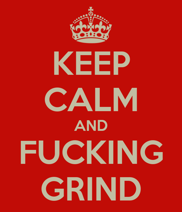 KEEP CALM AND FUCKING GRIND