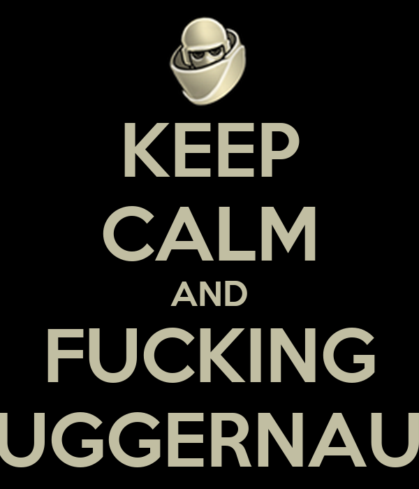 KEEP CALM AND FUCKING JUGGERNAUT