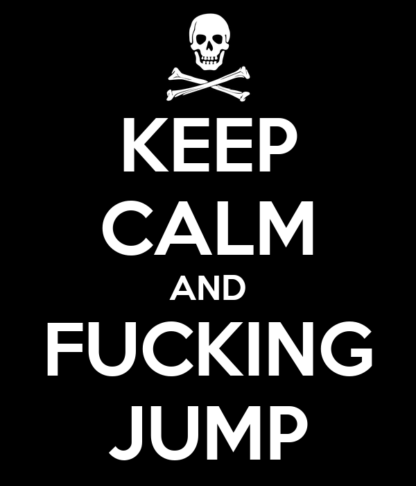 KEEP CALM AND FUCKING JUMP