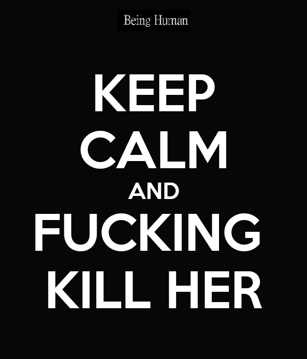 KEEP CALM AND FUCKING  KILL HER