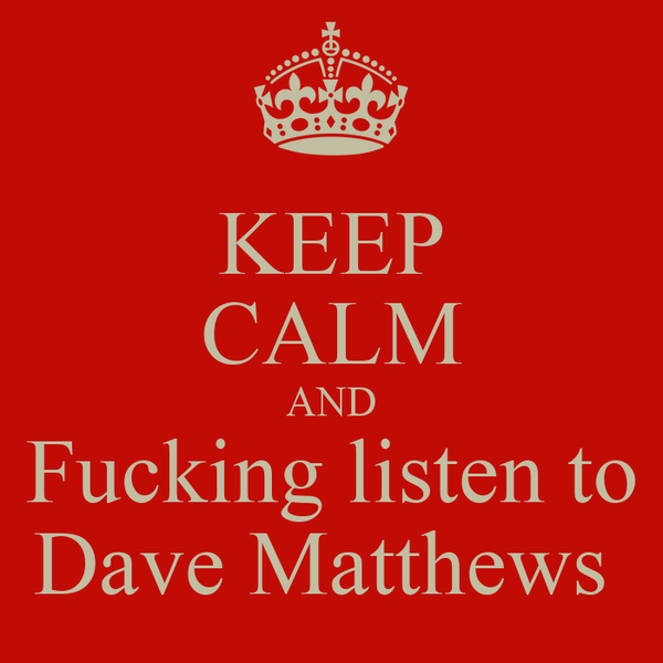 KEEP CALM AND Fucking listen to Dave Matthews
