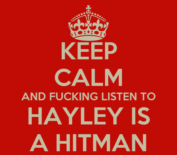 KEEP CALM AND FUCKING LISTEN TO HAYLEY IS A HITMAN