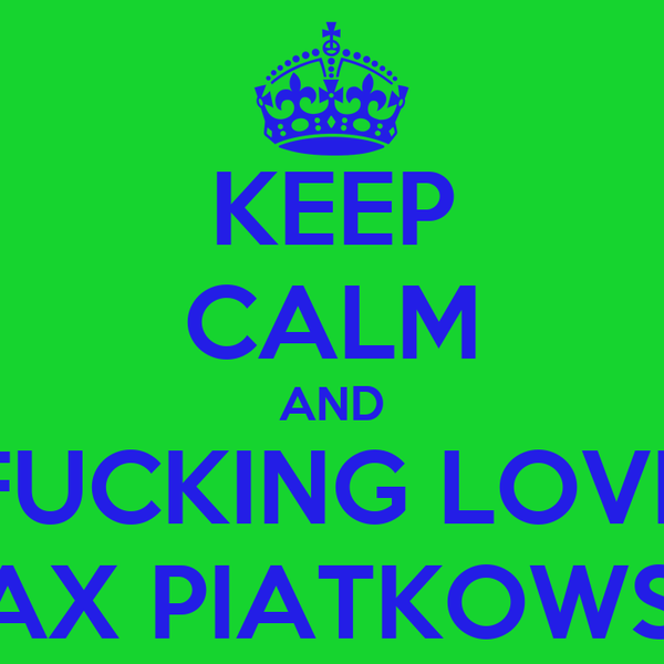 KEEP CALM AND FUCKING LOVE MAX PIATKOWSKI