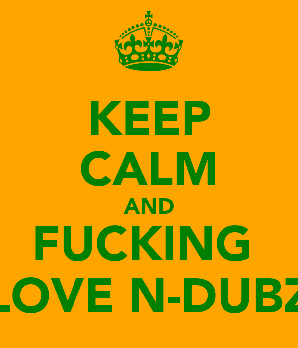 KEEP CALM AND FUCKING  LOVE N-DUBZ