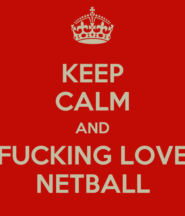 KEEP CALM AND FUCKING LOVE NETBALL