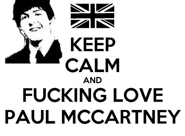 KEEP CALM AND FUCKING LOVE PAUL MCCARTNEY