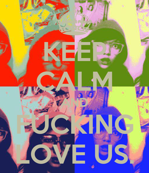 KEEP CALM AND FUCKING LOVE US.