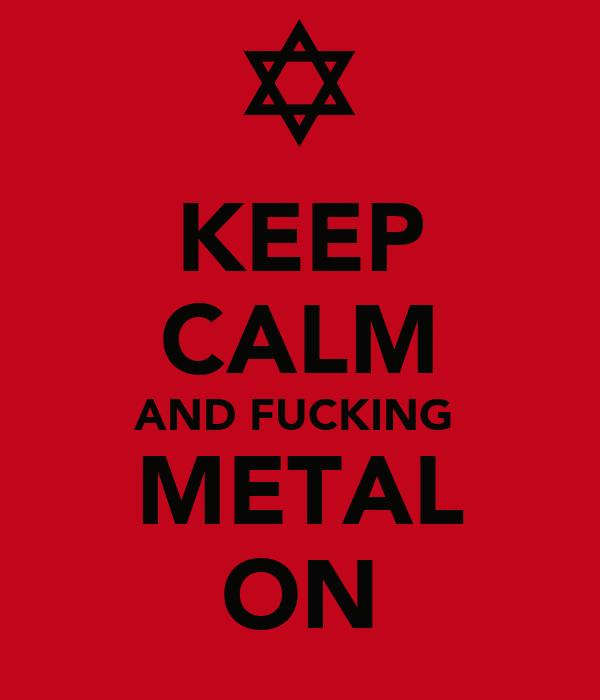 KEEP CALM AND FUCKING  METAL ON