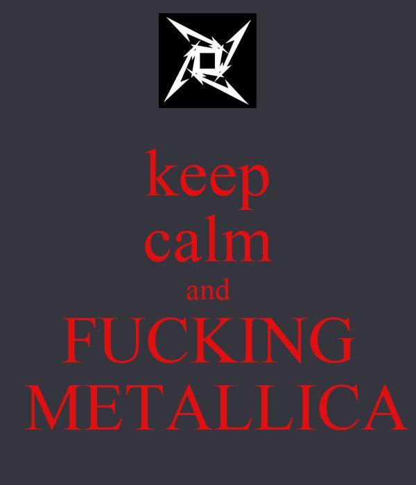keep calm and FUCKING  METALLICA
