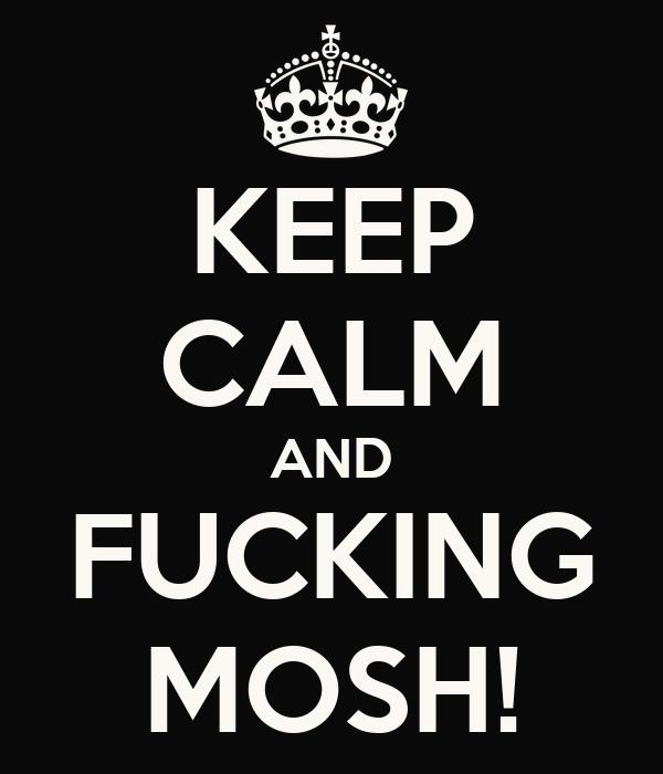 KEEP CALM AND FUCKING MOSH!