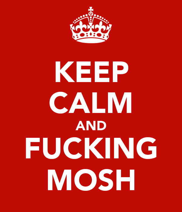 KEEP CALM AND FUCKING MOSH