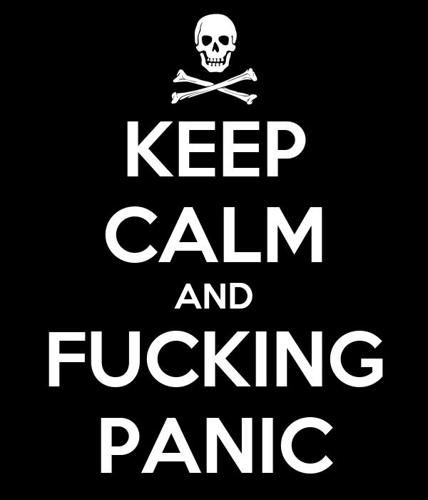 KEEP CALM AND FUCKING PANIC