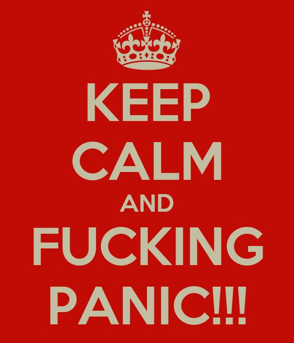 KEEP CALM AND FUCKING PANIC!!!