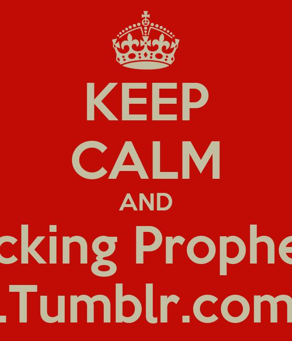 KEEP CALM AND Fucking Prophesy .Tumblr.com